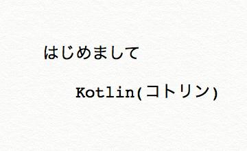 【Kotlin入門】Kotlinについて(はじめて編)