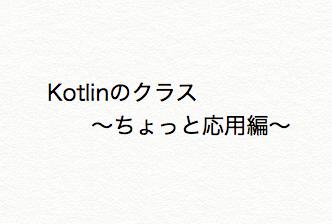 【Kotlin入門】複数のクラスを使ってみる〜クラスちょっとだけ応用