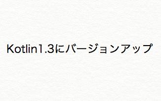 【Android Studio】Kotlin1.3などのバージョンアップを行う