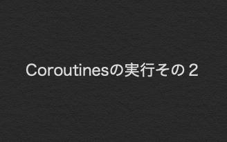 【Kotlin入門】Android StudioのクラスにCoroutines(コルーチン)を記載して実行する その2