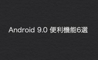 一度は確認しておきたい!Android 9 Pieの便利な新機能6選!!